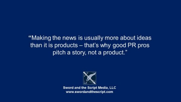 Making the news is usually more about ideas than it is products – that's why good PR pros pitch a story, not a product.