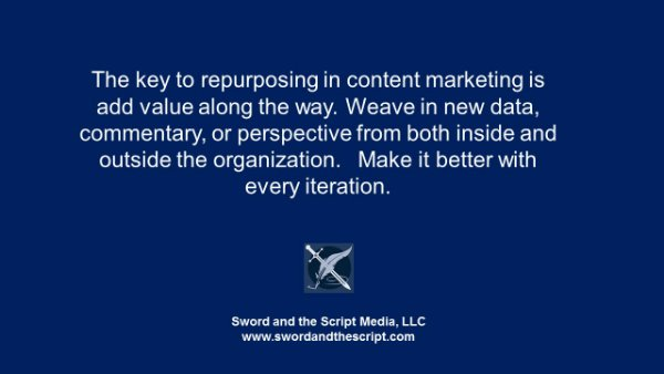 The key to repurposing in content marketing is add value along the way. Weave in new data, commentary, or perspective from both inside and outside the organization. Make it better with every iteration.