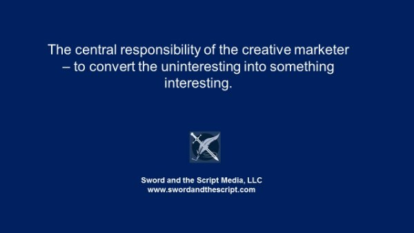 The central responsibility of the creative marketer – to convert the uninteresting into something interesting.