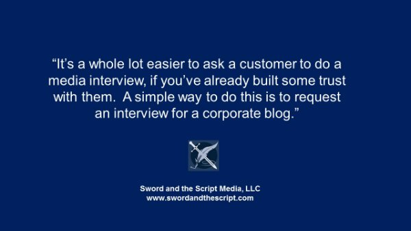 It's a whole lot easier to ask a customer to do a media interview if you've already built some trust with them. A simple way to do this is to request an interview for a corporate blog.