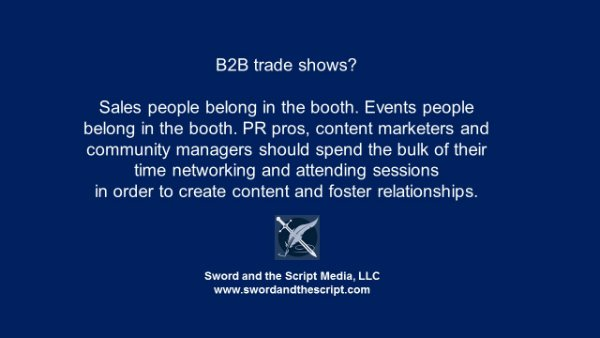 B2B trade shows? Sales people belong in the booth. Events people belong in the booth. PR pros, content marketers and community managers should spend the bulk of their time networking and attending sessions  in order to create content and foster relationships.