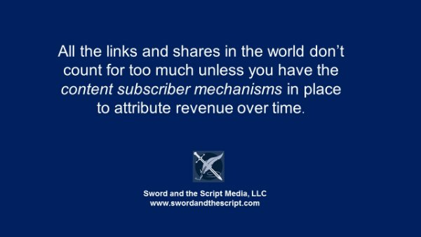 All the links and shares in the world don't count for too much unless you have the content subscriber mechanisms in place to attribute revenue over time.