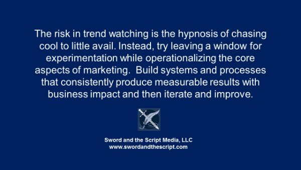 The risk in trend watching is the hypnosis of chasing cool to little avail. Instead, try leaving a window for experimentation while operationalizing the core aspects of marketing. Build systems and processes that consistently produce measurable results with business impact and then iterate and improve.