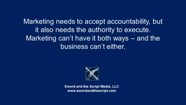 Marketing needs to accept accountability, but it also needs the authority to execute. Marketing can't have it both ways – and the business can't either.