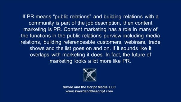 "If PR means ""public relations"" and building relations with a community is part of the job description, then content marketing is PR. Content marketing has a role in many of the functions in the public relations purview including media relations, building referenceable customers, webinars, trade shows and the list goes on and on. If it sounds like it overlaps with marketing it does. In fact, the future of marketing looks a lot more like PR."