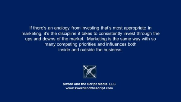 If there's an analogy from investing that's most appropriate for marketing, it's the discipline it takes to consistently invest through the ups and downs of the market. Marketing is the same way with so many competing priorities and influences both inside and outside the business.