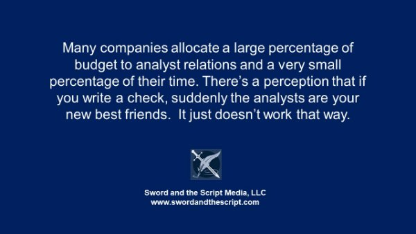 Many companies allocate a large percentage of budget to analyst relations and a very small percentage of their time. There's a perception that if you write a check, suddenly the analysts are your new best friends. It just doesn't work that way.
