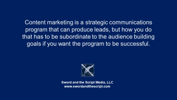Content marketing is a strategic communications program that can produce leads, but how you do that has to be subordinate to the audience building goals if you want the program to be successful.