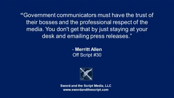 Government communicators must have the trust of their bosses and the professional respect of the media. You don't get that by just staying at your desk and emailing press releases