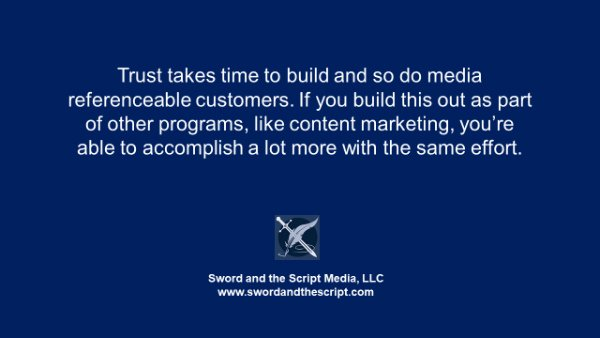 Trust takes time to build and so do media referenceable customers. If you build this out as part of other programs, like content marketing, you're able to accomplish a lot more with the same effort.