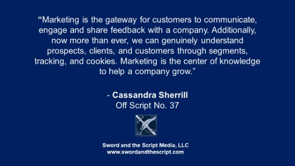 """Marketing is the gateway for customers to communicate, engage and share feedback with a company. Additionally, now more than ever, we can genuinely understand prospects, clients, and customers through segments, tracking, and cookies. Marketing is the center of knowledge to help a company grow."" - Cassandra Sherrill, Off Script No. 37"