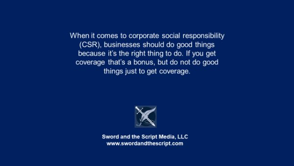 When it comes to corporate social responsibility (CSR), businesses should do good things because it's the right thing to do. If you get coverage that's a bonus, but do not do good things just to get coverage.